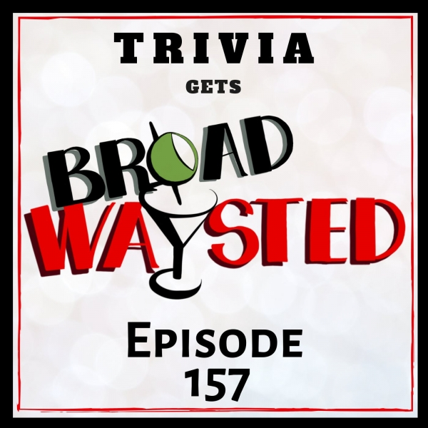 Episode 157: Trivia - Act I gets Broadwaysted!