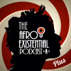 Afro Existential Podcast PLUS