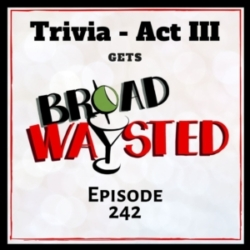 Broadwaysted - Episode 242: Trivia - Act III gets Broadwaysted!