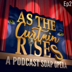 As The Curtain Rises Podcast Soap Opera Episode 2