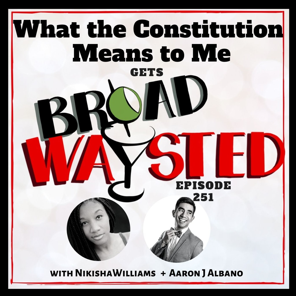 Broadwaysted - Episode 251: What The Constitution Means To Me gets Broadwaysted!