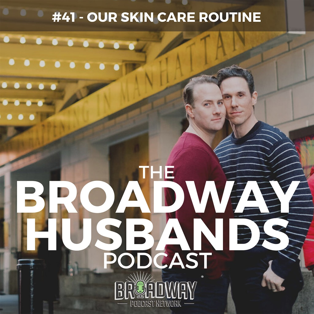 The Broadway Husbands Podcast - #41 - Our Skin Care Routine