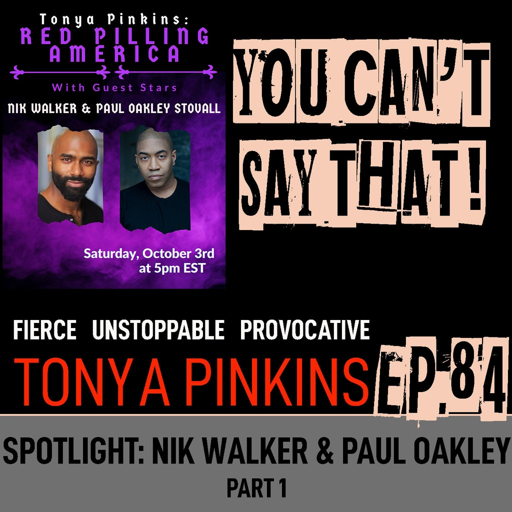 You Can't Say That Tonya Pinkins Ep84 - SPOTLIGHT: Red Pilling America with Nik Walker & Paul Oakley (Part 1)