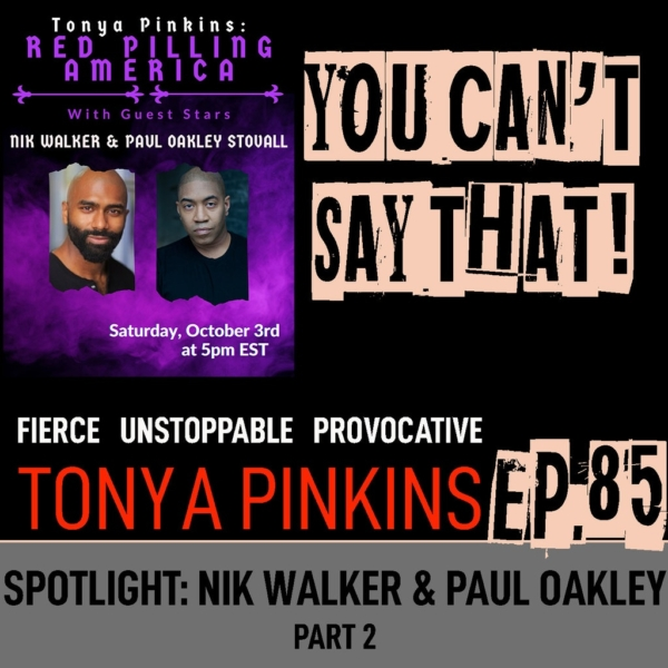 You Can't Say That Tonya Pinkins Ep85 - SPOTLIGHT: Red Pilling America with Nik Walker & Paul Oakley (Part 2)