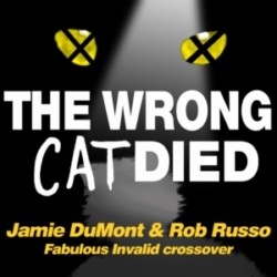 "The Wrong Cat Died - Ep30 - Jamie DuMont & Rob Russo: A ""Fabulous Invalid"" Crossover"