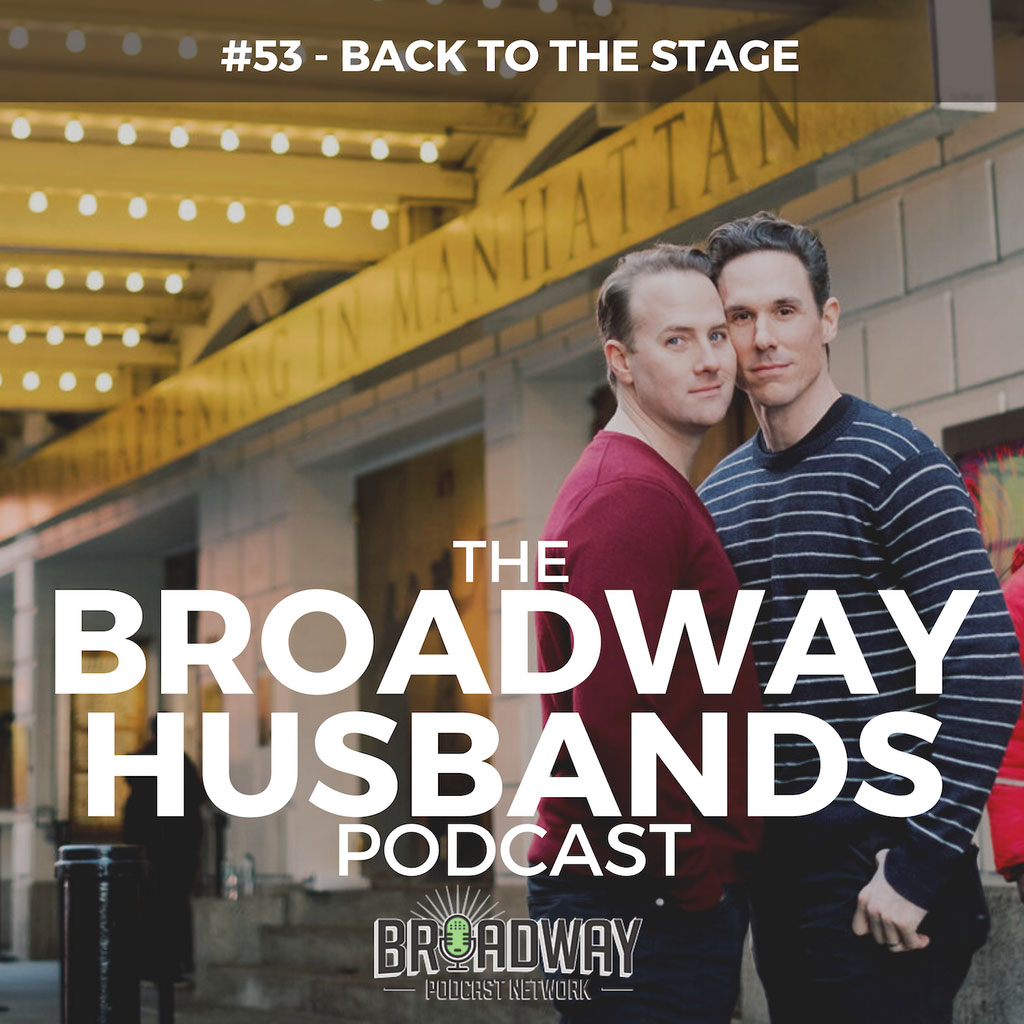 The Broadway Husbands Podcast - #53 - Back to the Stage