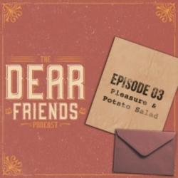 The Dear Friends Podcast - 03 - Pleasure & Potato Salad!