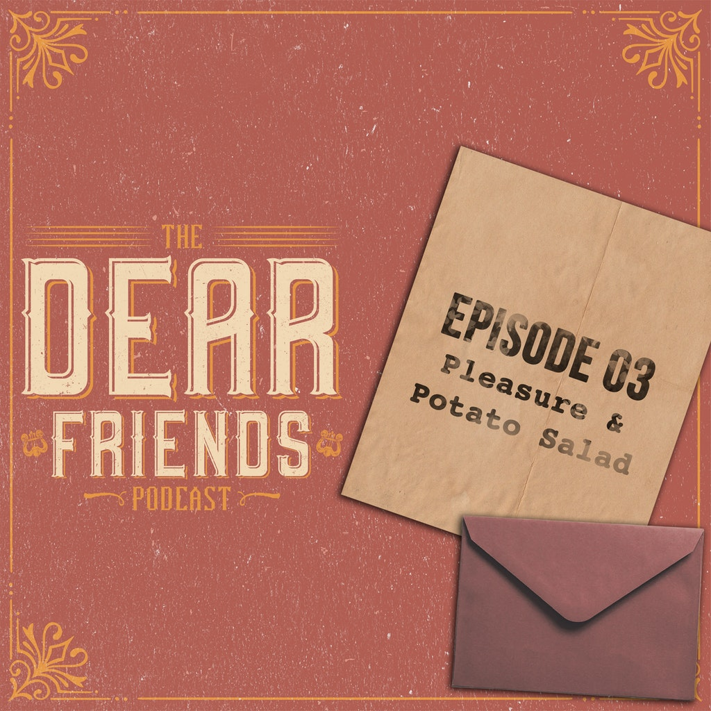 The Dear Friends Podcast - 03 - Pleasure & Potato Salad!