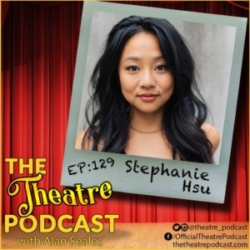 The Theatre Podcast with Alan Seales - Ep129 - Stephanie Hsu: