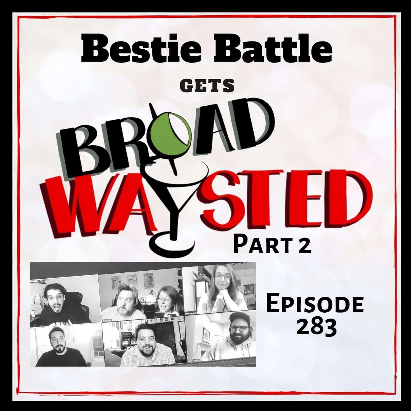 Episode 283: Bestie Battle gets Broadwaysted, Part 2!