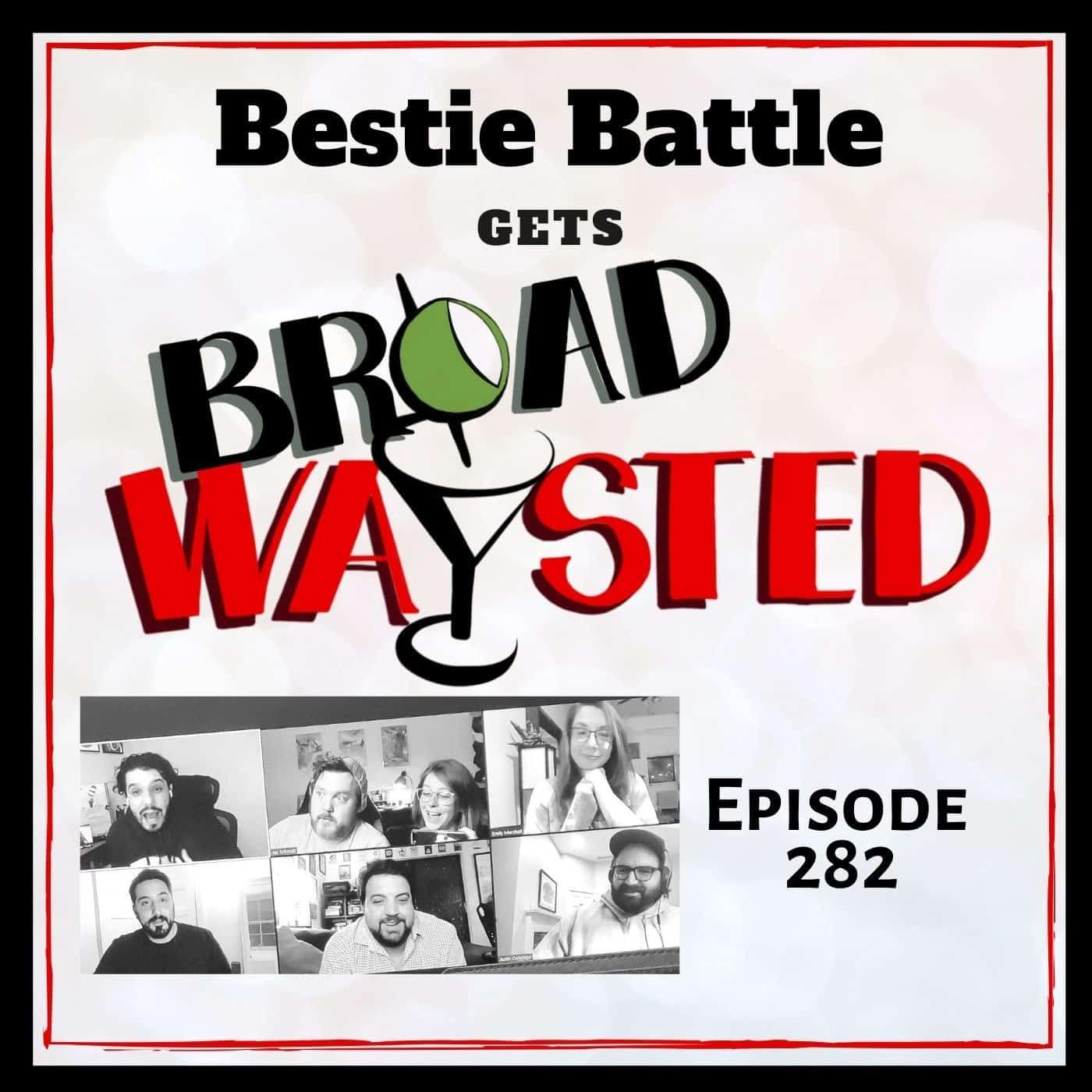 Episode 282: Bestie Battle gets Broadwaysted, Part 1!