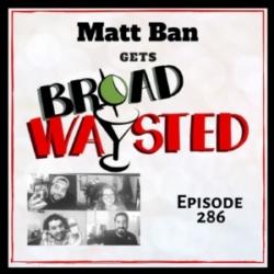 Episode 286: Matt Ban gets Broadwaysted!