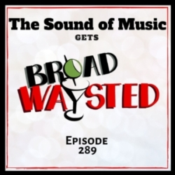 Episode 289: The Sound of Music gets Broadwaysted!