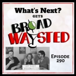Episode 290: What's Next gets Broadwaysted!
