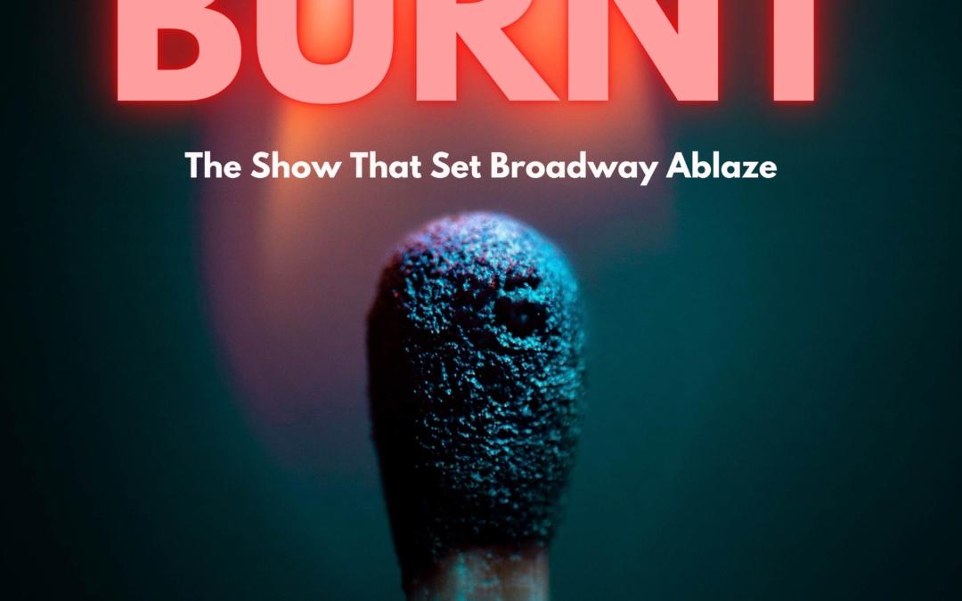 Burnt – The Show That Set Broadway Ablaze