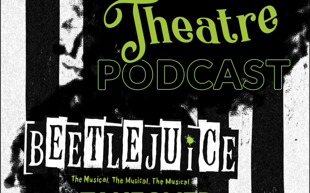 "THE THEATRE PODCAST, ""BEETLEJUICE"" TAKEOVER"