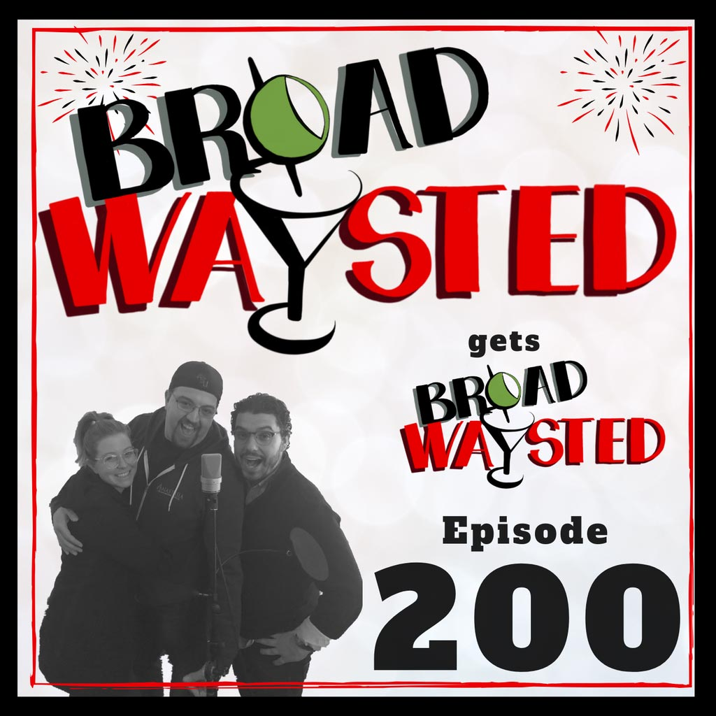 Broadwaysted - Episode 200: Our 200th Episode gets Broadwaysted!
