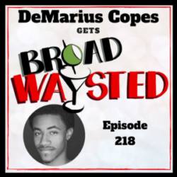 Broadwaysted - Episode 218: DeMarius Copes gets Broadwaysted!