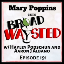 Episode 191: The Mary Poppins Universe (with Aaron J Albano & Hayley Podschun) gets Broadwaysted!