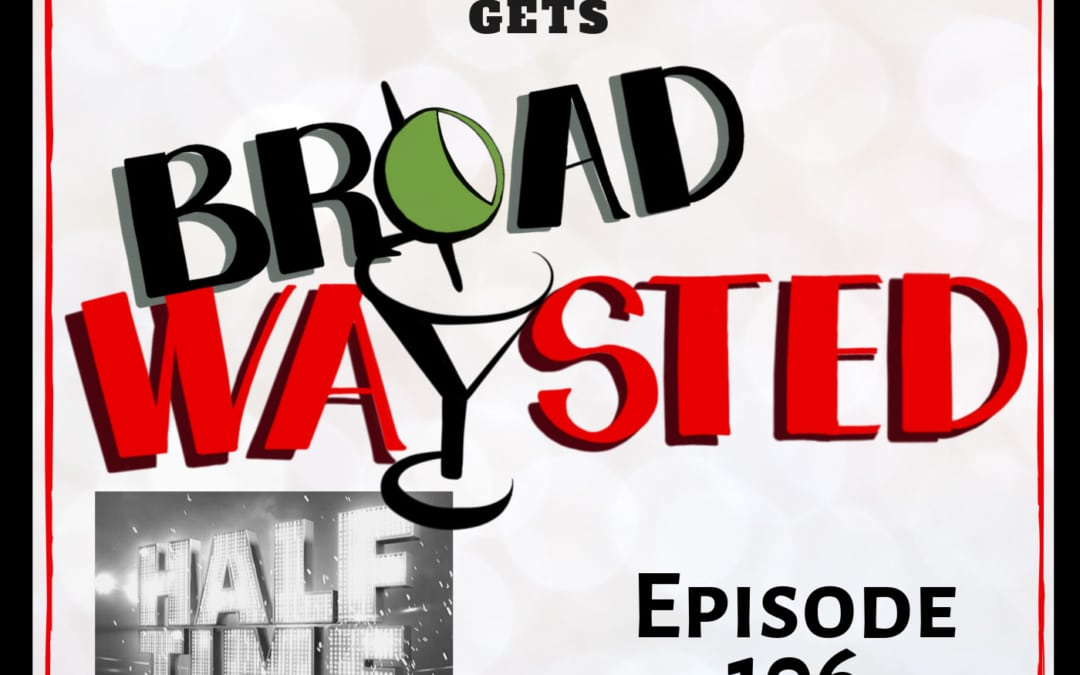 Episode 106: Half Time at Paper Mill gets Broadwaysted!