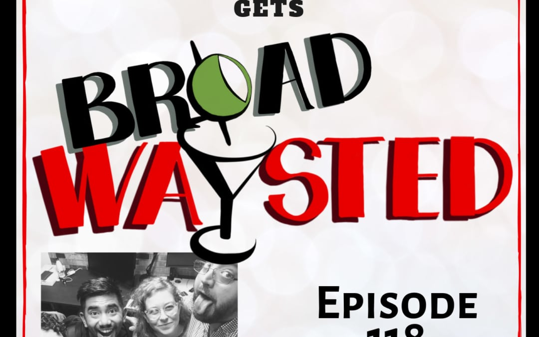 Episode 118: Aaron J Albano gets Broadwaysted, Part ??!