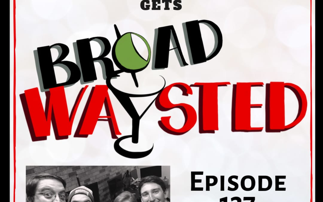Episode 137: Ben Fankhauser gets Broadwaysted!