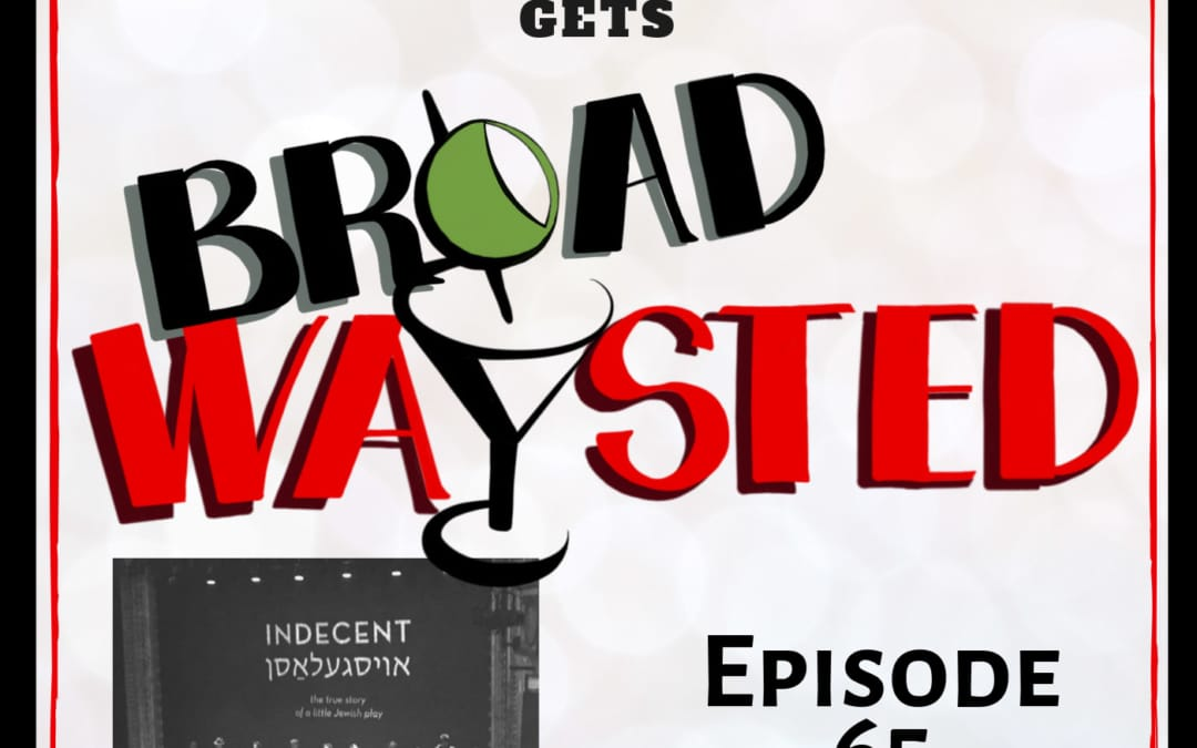 Episode 65: Indecent gets Broadwaysted!