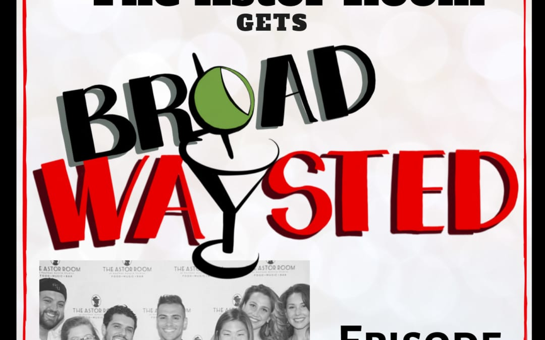 Episode 69: LIVE from The Astor Room gets Broadwaysted!