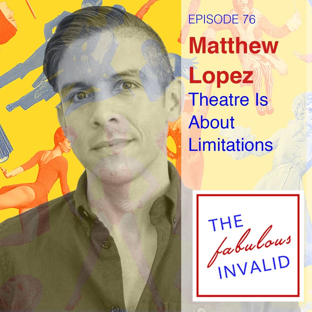 The Fabulous Invalid - Episode 76: Matthew Lopez: Theatre Is About Limitations
