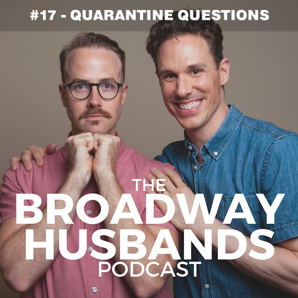 The Broadway Husbands Podcast - #17 - Quarantine Questions