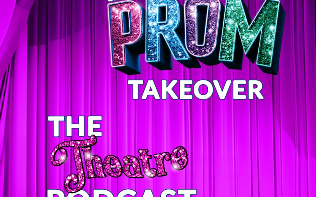 "THE THEATRE PODCAST, ""THE PROM"" TAKEOVER"