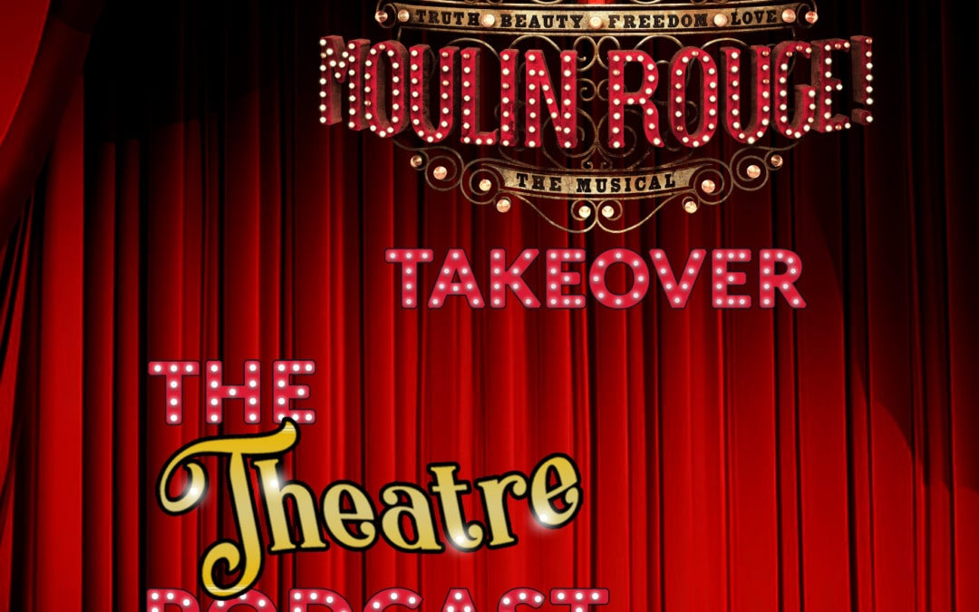 "THE THEATRE PODCAST, ""MOULIN ROUGE"" TAKEOVER"