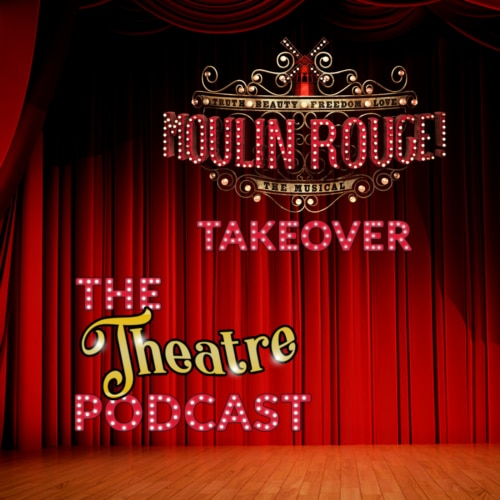 The Theatre Podcast with Alan Seales - MINISERIES: MOULIN ROUGE THE MUSICAL