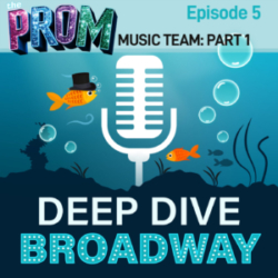 Deep Dive Broadway #5 - THE PROM (Music Team): I Just Want To Podcast With You (Part 1)