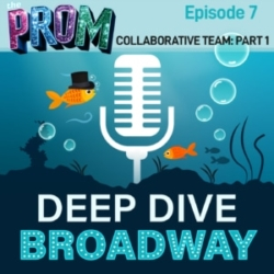 Deep Dive Broadway Episode 7 THE PROM Collaborative Team Part 1