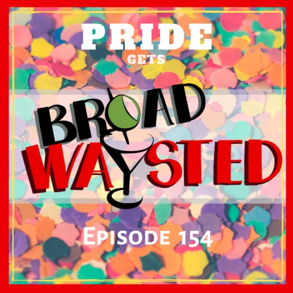 Episode 154: Pride 2019 gets Broadwaysted!